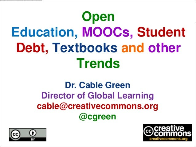 Open Education, MOOCs, Student Debt, Textbooks and other Trends Dr. Cable Green Director of Global Learning cable@creative...