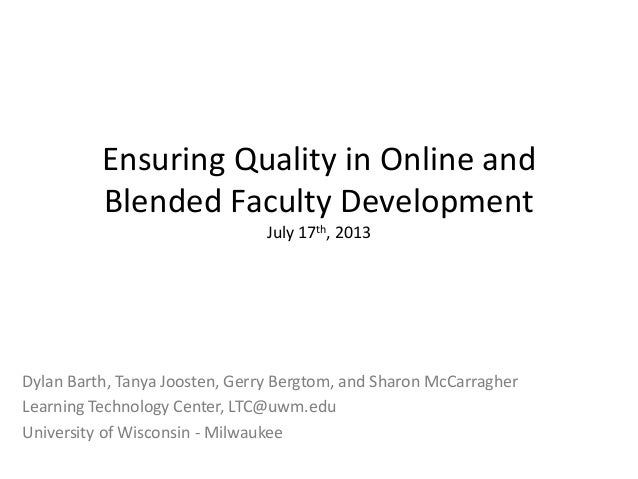 Ensuring Quality in Online and Blended Faculty Development July 17th, 2013 Dylan Barth, Tanya Joosten, Gerry Bergtom, and ...