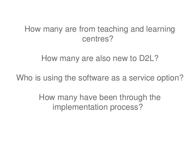 How many are from teaching and learning                centres?      How many are also new to D2L?Who is using the softwar...
