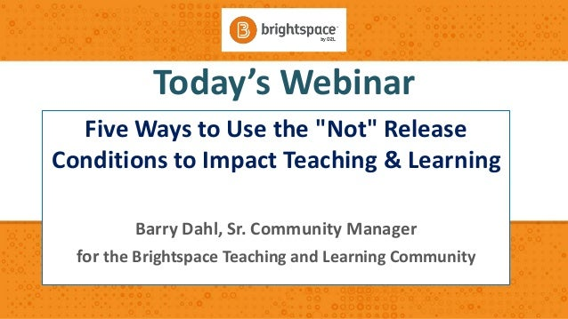 "Today's Webinar Five Ways to Use the ""Not"" Release Conditions to Impact Teaching & Learning Barry Dahl, Sr. Community Mana..."