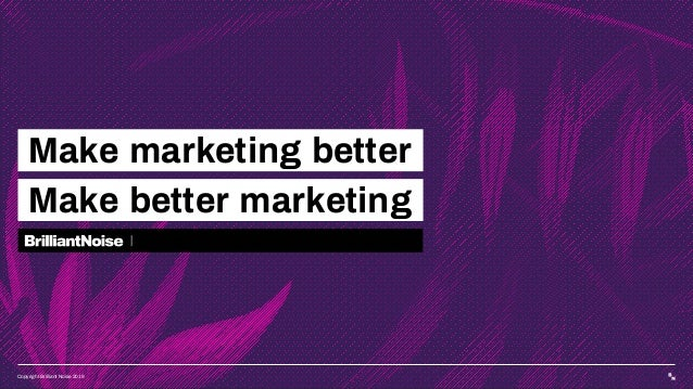 Copyright Brilliant Noise 2019 Make marketing better Make better marketing  