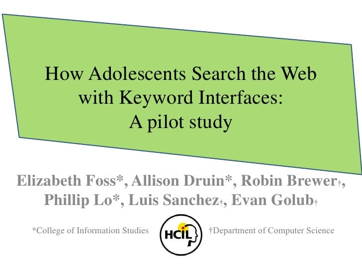 How Adolescents Search the Web with Keyword Interfaces:A pilot study<br />Elizabeth Foss*, Allison Druin*, Robin Brewer†, ...