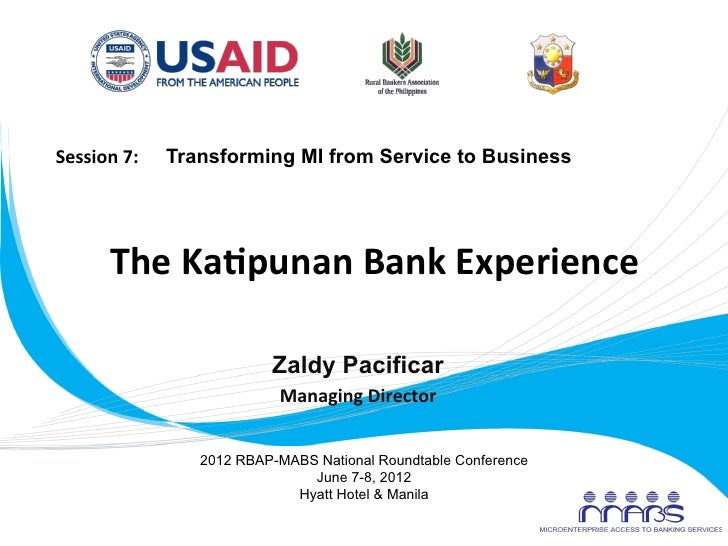Session	  7:	  	  	  	  	  	  Transforming MI from Service to Business	                 The	  Kapunan	  Bank	  Experience	...