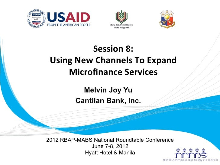 Session	  8:	          Using	  New	  Channels	  To	  Expand	              Microfinance	  Services	  	                     M...