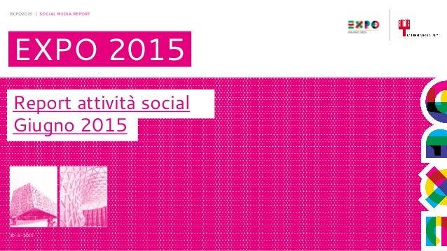 30-6-2015 EXPO2015 | SOCIAL MEDIA REPORT EXPO 2015 Report attività social Giugno 2015