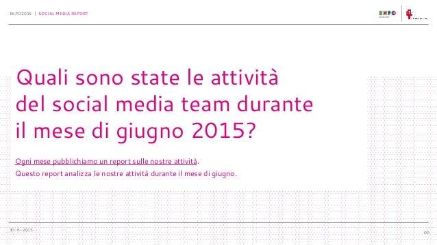 30-6-2015 EXPO2015 | SOCIAL MEDIA REPORT 00 Quali sono state le attività del social media team durante il mese di giugno 2...
