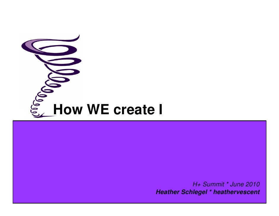 How WE create I                              H+ Summit * June 2010               Heather Schlegel * heathervescent