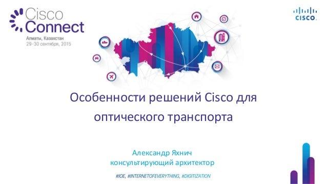 Александр Яхнич консультирующий архитектор Особенности решений Cisco для оптического транспорта