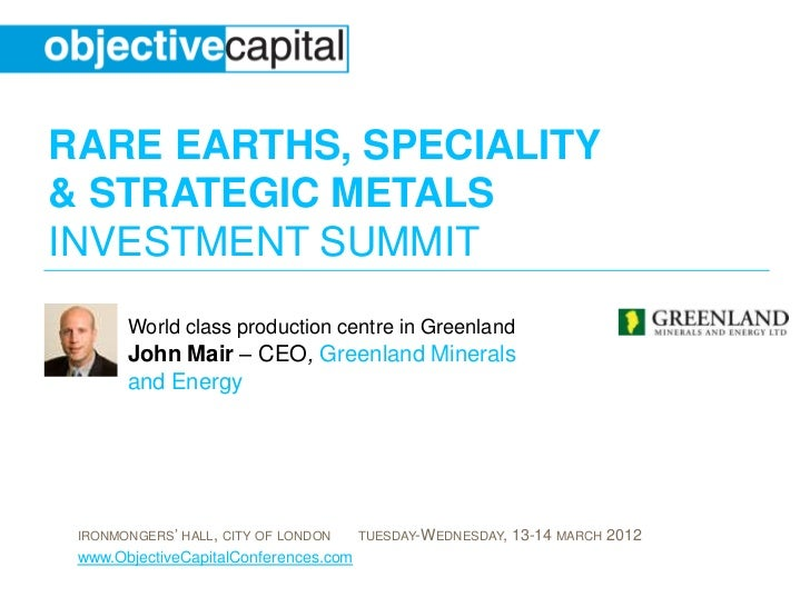 RARE EARTHS, SPECIALITY& STRATEGIC METALSINVESTMENT SUMMIT       World class production centre in Greenland       John Mai...