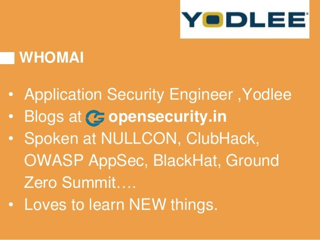 WHOMAI • Application Security Engineer ,Yodlee • Blogs at opensecurity.in • Spoken at NULLCON, ClubHack, OWASP AppSec, Bla...