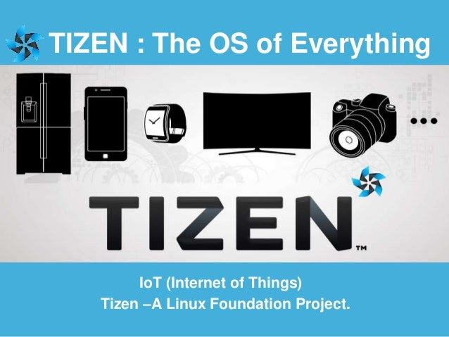 TIZEN : The OS of Everything Tizen –A Linux Foundation Project. IoT (Internet of Things)