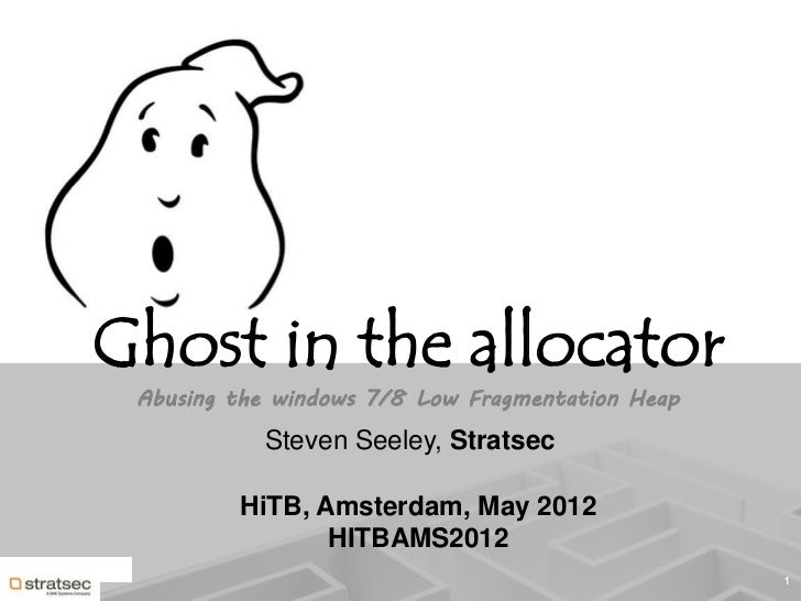 Ghost in the allocator Abusing the windows 7/8 Low Fragmentation Heap           Steven Seeley, Stratsec         HiTB, Amst...