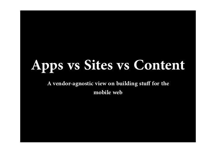 Apps vs Sites vs Content  A vendor-agnostic view on building stu for the                   mobile web