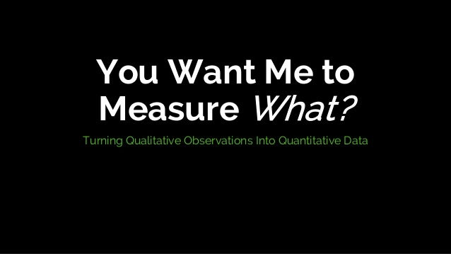 You Want Me to Measure What? Turning Qualitative Observations Into Quantitative Data