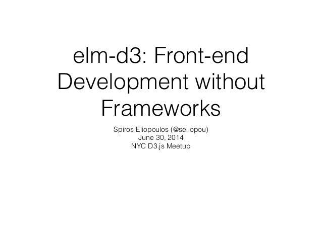 elm-d3: Front-end Development without Frameworks Spiros Eliopoulos (@seliopou) June 30, 2014 NYC D3.js Meetup