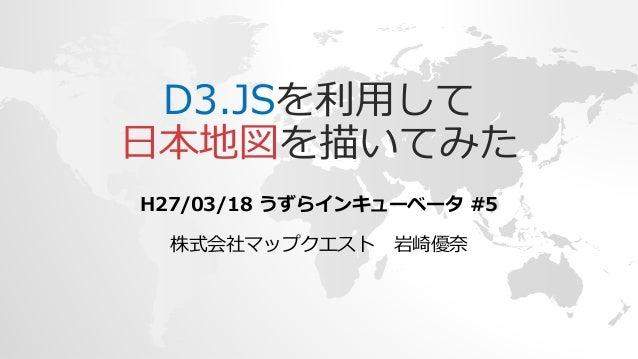 D3.JSを利用して 日本地図を描いてみた H27/03/18 うずらインキューベータ #5 株式会社マップクエスト 岩崎優奈