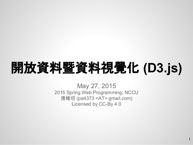 開放資料暨資料視覺化 (D3.js) May 27, 2015 2015 Spring Web Programming, NCCU 唐維佋 (pa4373 <AT> gmail.com) Licensed by CC-By 4.0 1