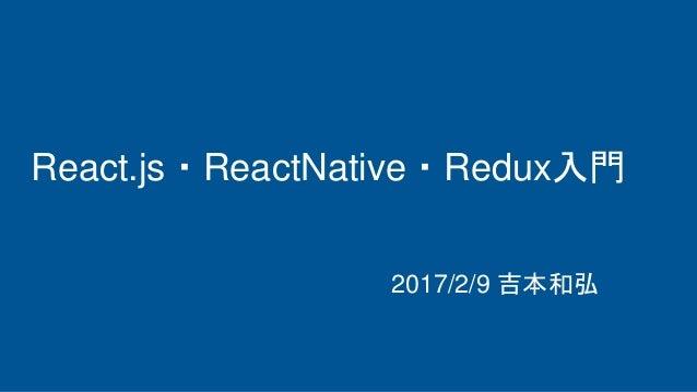 React.js・ReactNative・Redux入門 2017/2/9 吉本和弘