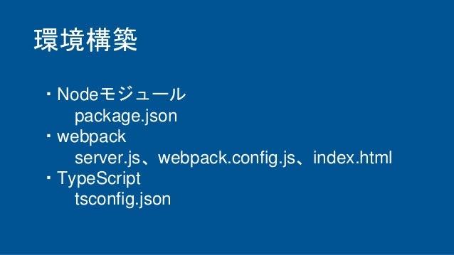 ・Nodeモジュール package.json ・webpack server.js、webpack.config.js、index.html ・TypeScript tsconfig.json 環境構築