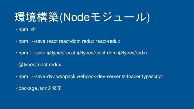 環境構築(Nodeモジュール) ・npm init ・npm i --save react react-dom redux react-redux ・npm i --save @types/react @types/react-dom @typ...