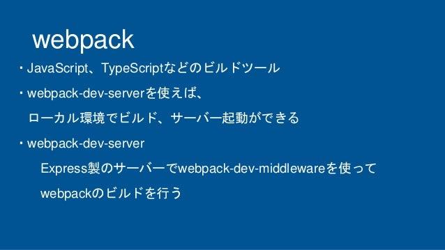 webpack ・JavaScript、TypeScriptなどのビルドツール ・webpack-dev-serverを使えば、 ローカル環境でビルド、サーバー起動ができる ・webpack-dev-server Express製のサーバーでw...