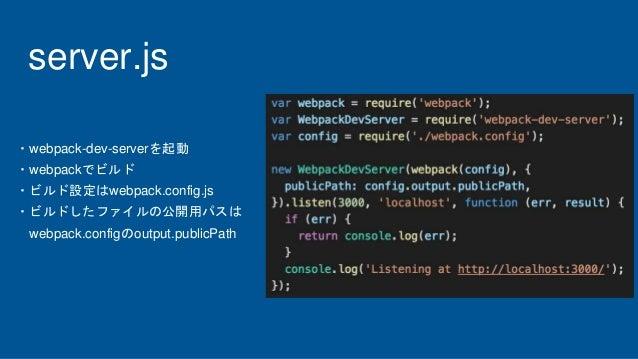 server.js ・webpack-dev-serverを起動 ・webpackでビルド ・ビルド設定はwebpack.config.js ・ビルドしたファイルの公開用パスは webpack.configのoutput.publicPath