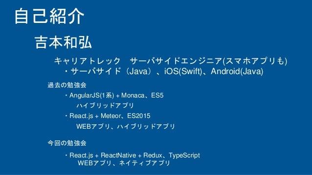 自己紹介 キャリアトレック サーバサイドエンジニア(スマホアプリも) ・サーバサイド(Java)、iOS(Swift)、Android(Java) ・AngularJS(1系) + Monaca、ES5 ハイブリッドアプリ ・React.js ...