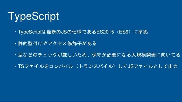 TypeScript ・TypeScriptは最新のJSの仕様であるES2015(ES6)に準拠 ・静的型付けやアクセス修飾子がある ・型などのチェックが厳しいため、保守が必要になる大規模開発に向いてる ・TSファイルをコンパイル(トランスパイ...