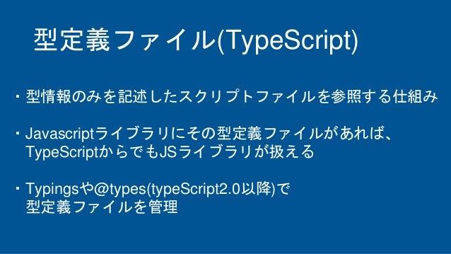 型定義ファイル(TypeScript) ・型情報のみを記述したスクリプトファイルを参照する仕組み ・Javascriptライブラリにその型定義ファイルがあれば、 TypeScriptからでもJSライブラリが扱える ・Typingsや@types...