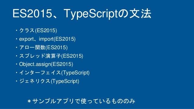 ES2015、TypeScriptの文法 ・クラス(ES2015) ・export、import(ES2015) ・アロー関数(ES2015) ・スプレッド演算子(ES2015) ・Object.assign(ES2015) ・インターフェイス...