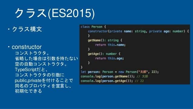 クラス(ES2015) ・クラス構文 ・constructor コンストラクタ。 省略した場合は引数を持たない 空の自動コンストラクタ。 TypeScriptだと、 コンストラクタの引数に public,privateを付けることで 同名のプロ...
