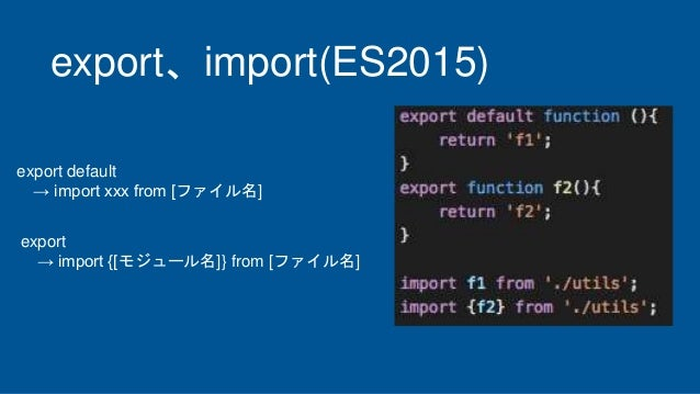 export、import(ES2015) export default → import xxx from [ファイル名] export → import {[モジュール名]} from [ファイル名]