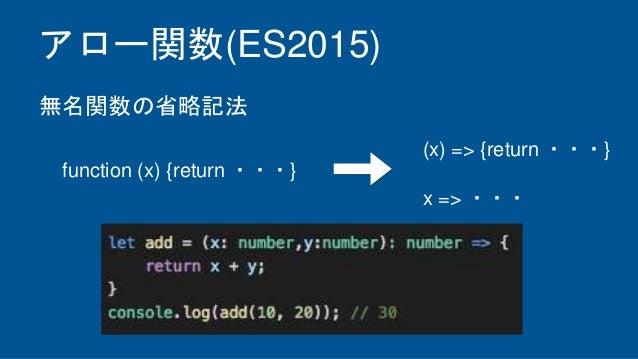 アロー関数(ES2015) function (x) {return ・・・} 無名関数の省略記法 (x) => {return ・・・} x => ・・・