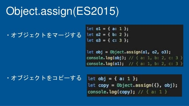 Object.assign(ES2015) ・オブジェクトをマージする ・オブジェクトをコピーする