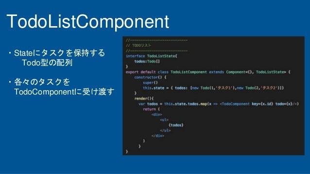 TodoListComponent ・Stateにタスクを保持する Todo型の配列 ・各々のタスクを TodoComponentに受け渡す