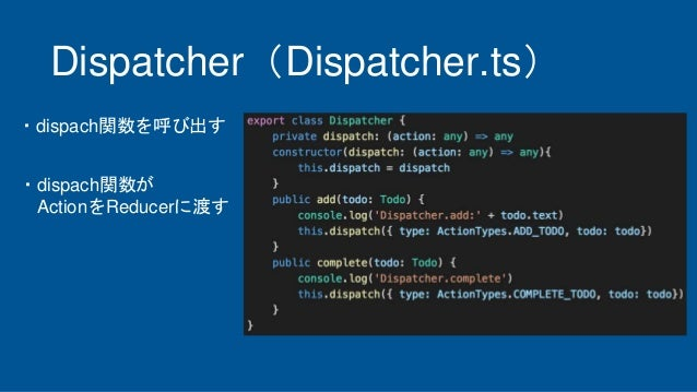 Dispatcher(Dispatcher.ts) ・dispach関数が ActionをReducerに渡す ・dispach関数を呼び出す