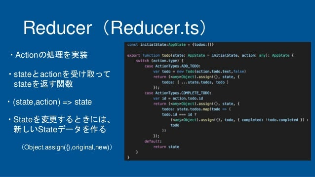 Reducer(Reducer.ts) ・stateとactionを受け取って stateを返す関数 ・(state,action) => state ・Actionの処理を実装 ・Stateを変更するときには、 新しいStateデータを作る ...