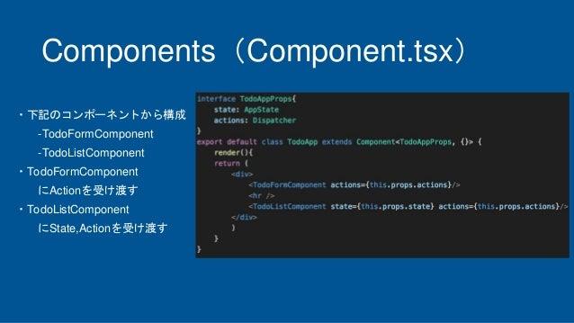 Components(Component.tsx) ・下記のコンポーネントから構成 -TodoFormComponent -TodoListComponent ・TodoFormComponent にActionを受け渡す ・TodoListC...