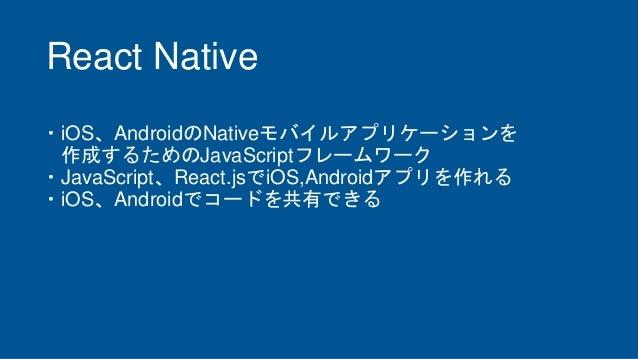 React Native ・iOS、AndroidのNativeモバイルアプリケーションを 作成するためのJavaScriptフレームワーク ・JavaScript、React.jsでiOS,Androidアプリを作れる ・iOS、Androi...