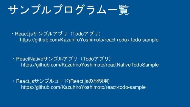 サンプルプログラム一覧 ・React.jsサンプルアプリ(Todoアプリ) https://github.com/KazuhiroYoshimoto/react-redux-todo-sample ・ReactNativeサンプルアプリ(Tod...