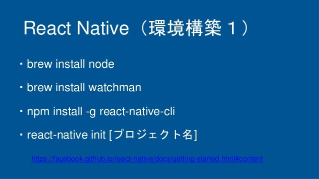React Native(環境構築1) ・brew install node ・brew install watchman ・npm install -g react-native-cli ・react-native init [プロジェクト名...