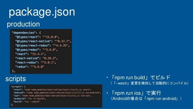 package.json production scripts ・「npm run build」でビルド (「--watch」変更を検知して自動的にコンパイル) ・「npm run ios」で実行 (Androidの場合は「npm run an...