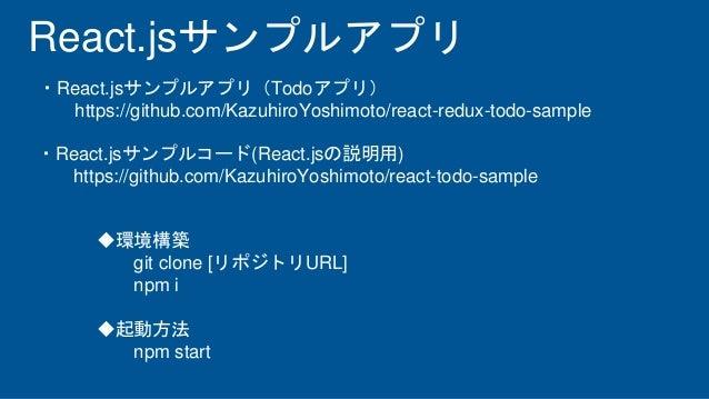 React.jsサンプルアプリ ・React.jsサンプルアプリ(Todoアプリ) https://github.com/KazuhiroYoshimoto/react-redux-todo-sample ・React.jsサンプルコード(Re...