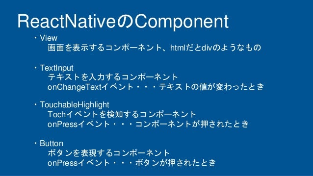 ReactNativeのComponent ・View 画面を表示するコンポーネント、htmlだとdivのようなもの ・TextInput テキストを入力するコンポーネント onChangeTextイベント・・・テキストの値が変わったとき ・T...