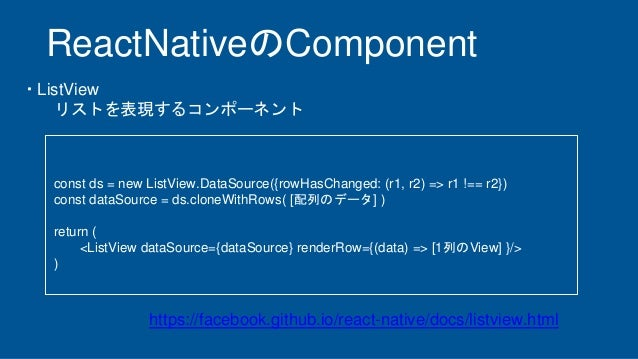 ReactNativeのComponent ・ListView リストを表現するコンポーネント const ds = new ListView.DataSource({rowHasChanged: (r1, r2) => r1 !== r2})...