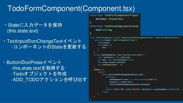 TodoFormComponent(Component.tsx) ・Stateに入力データを保持 (this.state.text) ・ButtonのonPressイベント -this.state.textを取得する -Todoオブジェクトを作...