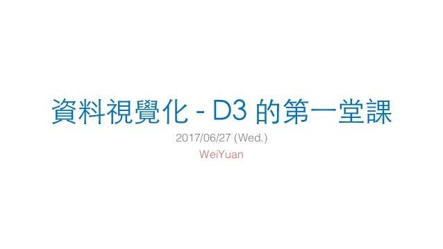 資料視覺化 - D3 的第⼀堂課 2017/06/27 (Wed.) WeiYuan