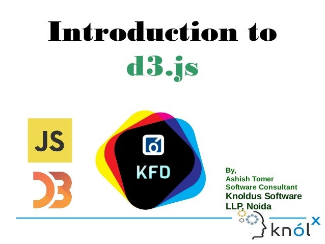 Introduction to d3.js By, Ashish Tomer Software Consultant Knoldus Software LLP, Noida