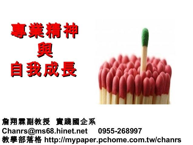 專業精神 與 自我成長 詹翔霖副教授 實踐國企系 Chanrs@ms68.hinet.net 0955-268997 教學部落格 http://mypaper.pchome.com.tw/chanrs