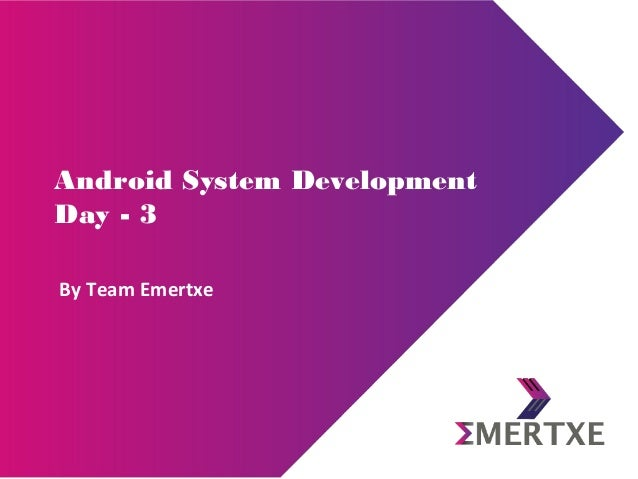Android System Development Day - 3 By Team Emertxe
